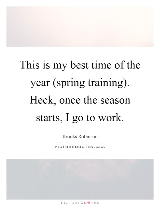 This is my best time of the year (spring training). Heck, once the season starts, I go to work Picture Quote #1