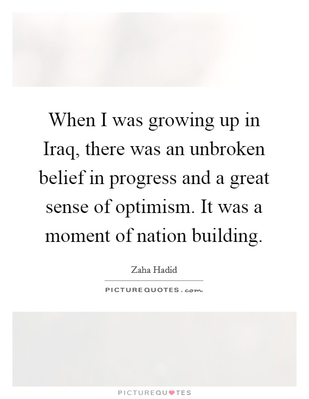 When I was growing up in Iraq, there was an unbroken belief in progress and a great sense of optimism. It was a moment of nation building Picture Quote #1
