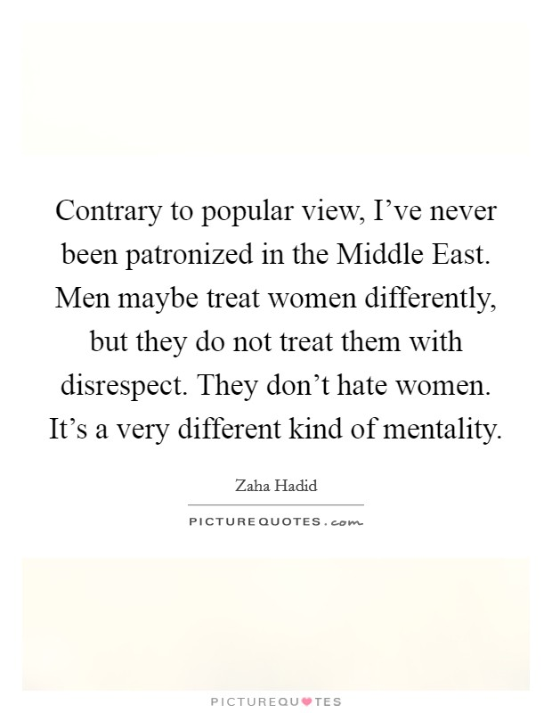 Contrary to popular view, I've never been patronized in the Middle East. Men maybe treat women differently, but they do not treat them with disrespect. They don't hate women. It's a very different kind of mentality Picture Quote #1