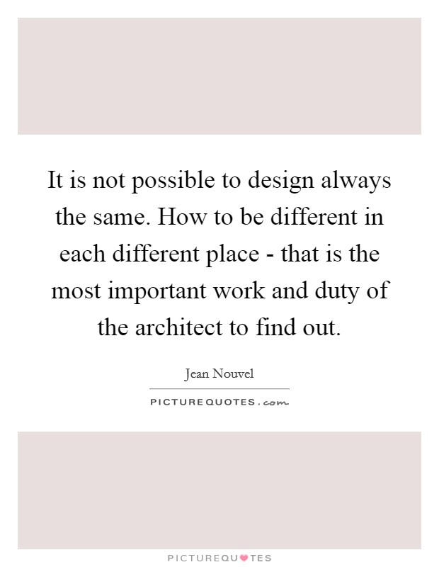 It is not possible to design always the same. How to be different in each different place - that is the most important work and duty of the architect to find out Picture Quote #1