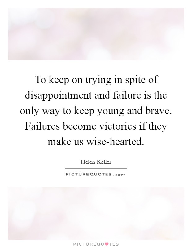 To keep on trying in spite of disappointment and failure is the only way to keep young and brave. Failures become victories if they make us wise-hearted Picture Quote #1