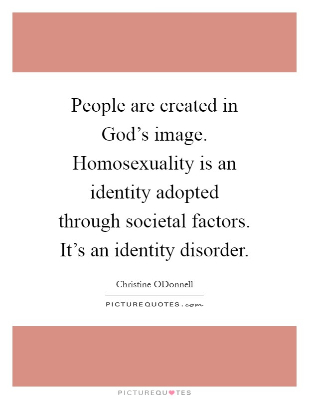 People are created in God's image. Homosexuality is an identity adopted through societal factors. It's an identity disorder Picture Quote #1