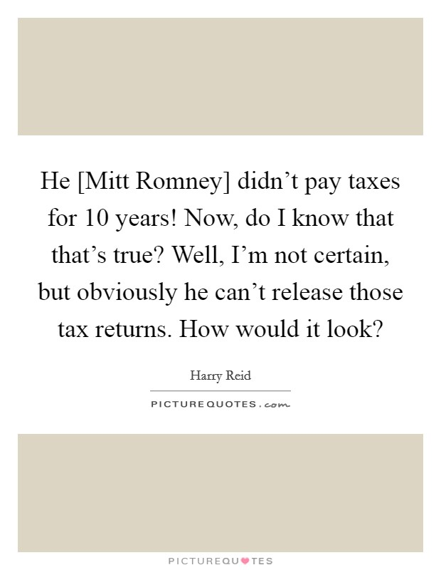 He [Mitt Romney] didn't pay taxes for 10 years! Now, do I know that that's true? Well, I'm not certain, but obviously he can't release those tax returns. How would it look? Picture Quote #1