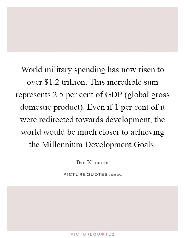 World military spending has now risen to over $1.2 trillion. This incredible sum represents 2.5 per cent of GDP (global gross domestic product). Even if 1 per cent of it were redirected towards development, the world would be much closer to achieving the Millennium Development Goals Picture Quote #1