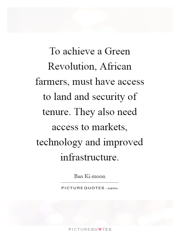 To achieve a Green Revolution, African farmers, must have access to land and security of tenure. They also need access to markets, technology and improved infrastructure Picture Quote #1