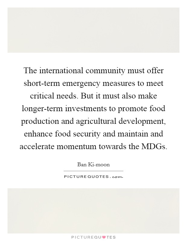 The international community must offer short-term emergency measures to meet critical needs. But it must also make longer-term investments to promote food production and agricultural development, enhance food security and maintain and accelerate momentum towards the MDGs Picture Quote #1