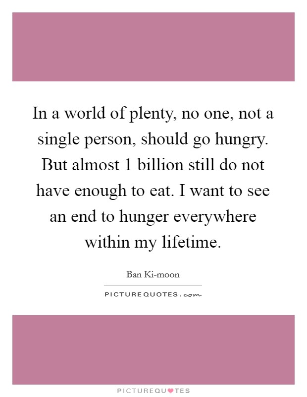 In a world of plenty, no one, not a single person, should go hungry. But almost 1 billion still do not have enough to eat. I want to see an end to hunger everywhere within my lifetime Picture Quote #1