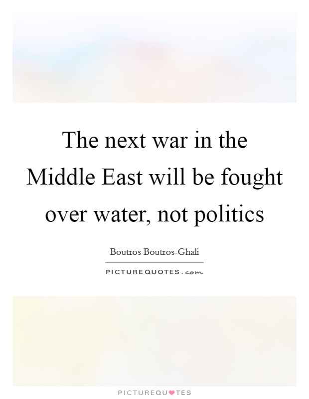 The next war in the Middle East will be fought over water, not politics Picture Quote #1