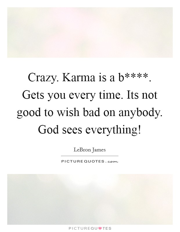 Crazy. Karma is a b****. Gets you every time. Its not good to wish bad on anybody. God sees everything! Picture Quote #1
