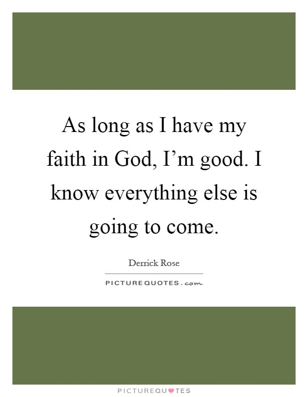 As long as I have my faith in God, I'm good. I know everything else is going to come Picture Quote #1