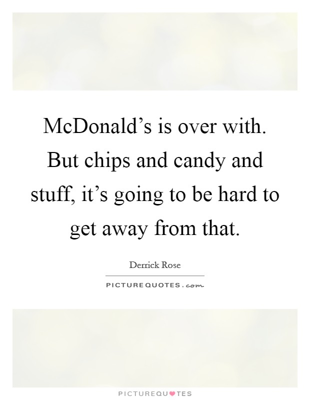 McDonald's is over with. But chips and candy and stuff, it's going to be hard to get away from that Picture Quote #1