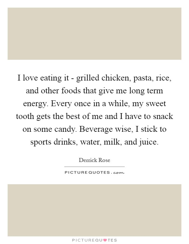 I love eating it - grilled chicken, pasta, rice, and other foods that give me long term energy. Every once in a while, my sweet tooth gets the best of me and I have to snack on some candy. Beverage wise, I stick to sports drinks, water, milk, and juice Picture Quote #1
