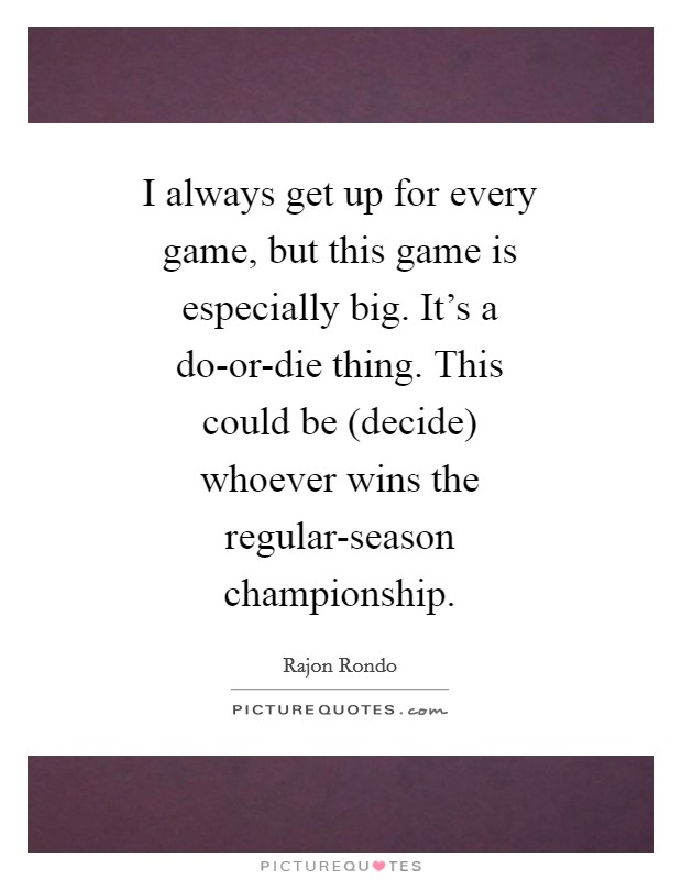 I always get up for every game, but this game is especially big. It's a do-or-die thing. This could be (decide) whoever wins the regular-season championship Picture Quote #1