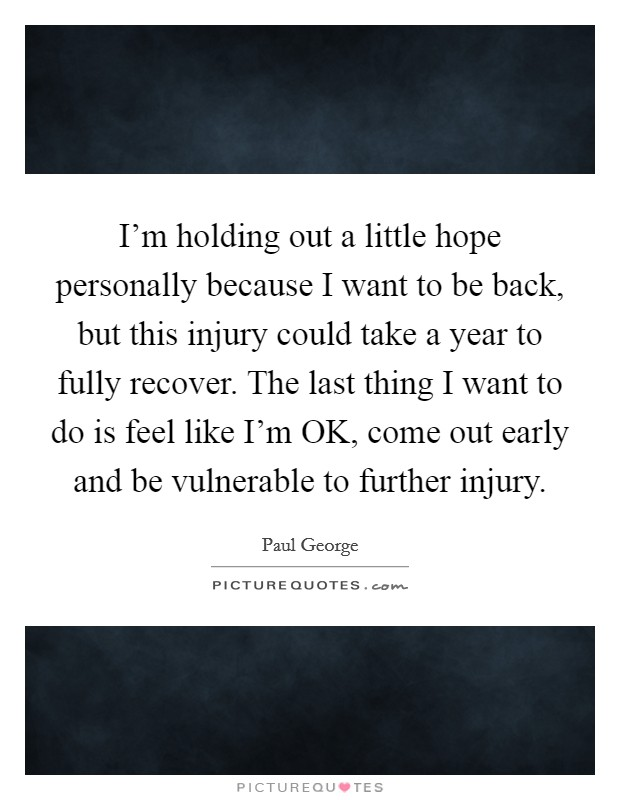 I'm holding out a little hope personally because I want to be back, but this injury could take a year to fully recover. The last thing I want to do is feel like I'm OK, come out early and be vulnerable to further injury Picture Quote #1