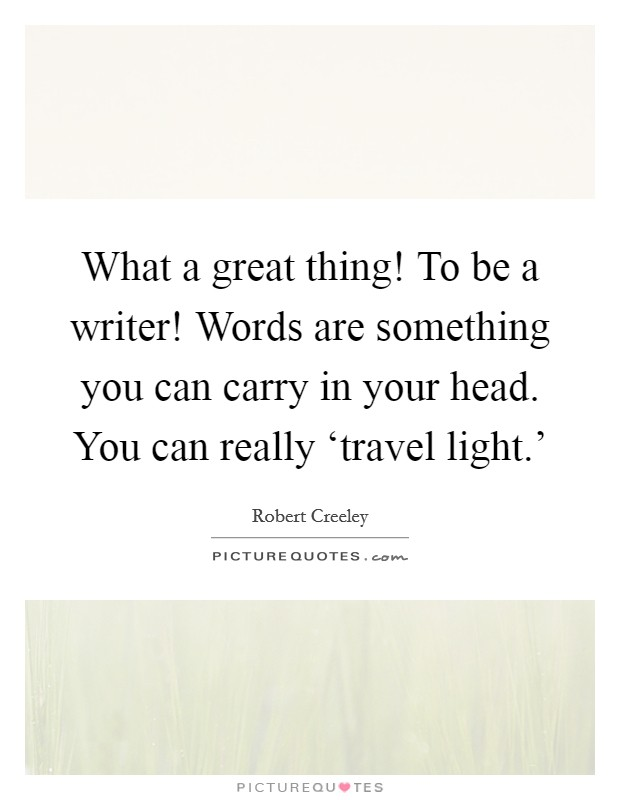 What a great thing! To be a writer! Words are something you can carry in your head. You can really 'travel light.' Picture Quote #1