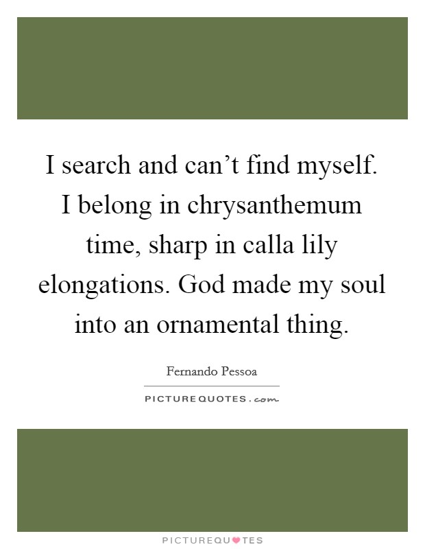 I search and can't find myself. I belong in chrysanthemum time, sharp in calla lily elongations. God made my soul into an ornamental thing Picture Quote #1