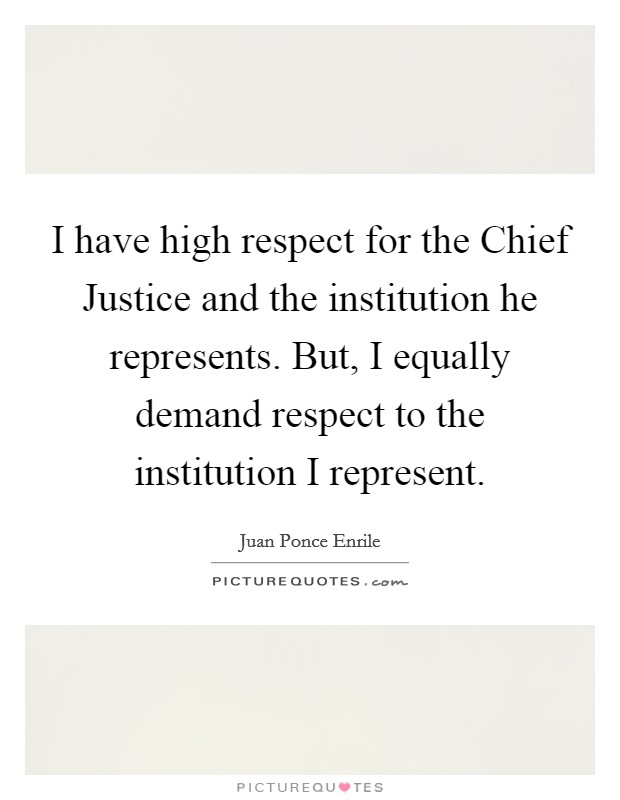 I have high respect for the Chief Justice and the institution he represents. But, I equally demand respect to the institution I represent Picture Quote #1