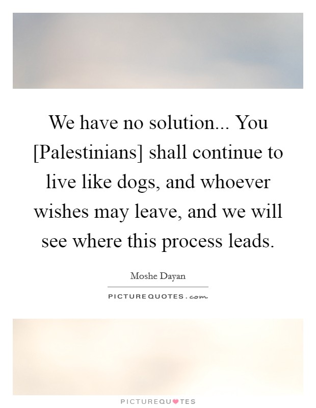 We have no solution... You [Palestinians] shall continue to live like dogs, and whoever wishes may leave, and we will see where this process leads Picture Quote #1