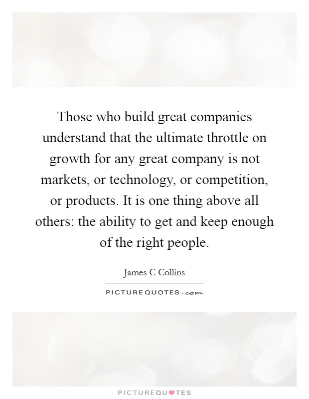 Those who build great companies understand that the ultimate throttle on growth for any great company is not markets, or technology, or competition, or products. It is one thing above all others: the ability to get and keep enough of the right people Picture Quote #1
