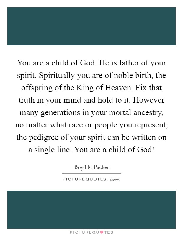 You are a child of God. He is father of your spirit. Spiritually you are of noble birth, the offspring of the King of Heaven. Fix that truth in your mind and hold to it. However many generations in your mortal ancestry, no matter what race or people you represent, the pedigree of your spirit can be written on a single line. You are a child of God! Picture Quote #1