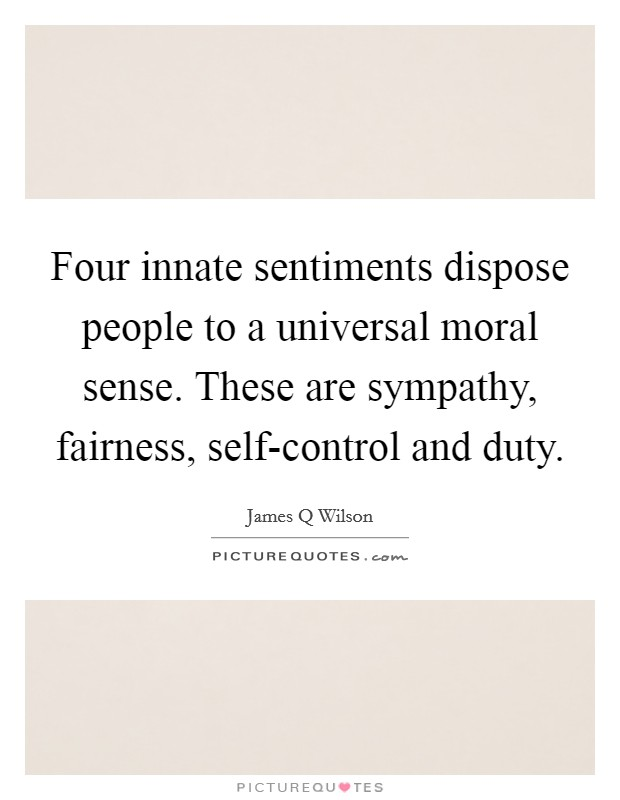 Four innate sentiments dispose people to a universal moral sense. These are sympathy, fairness, self-control and duty Picture Quote #1