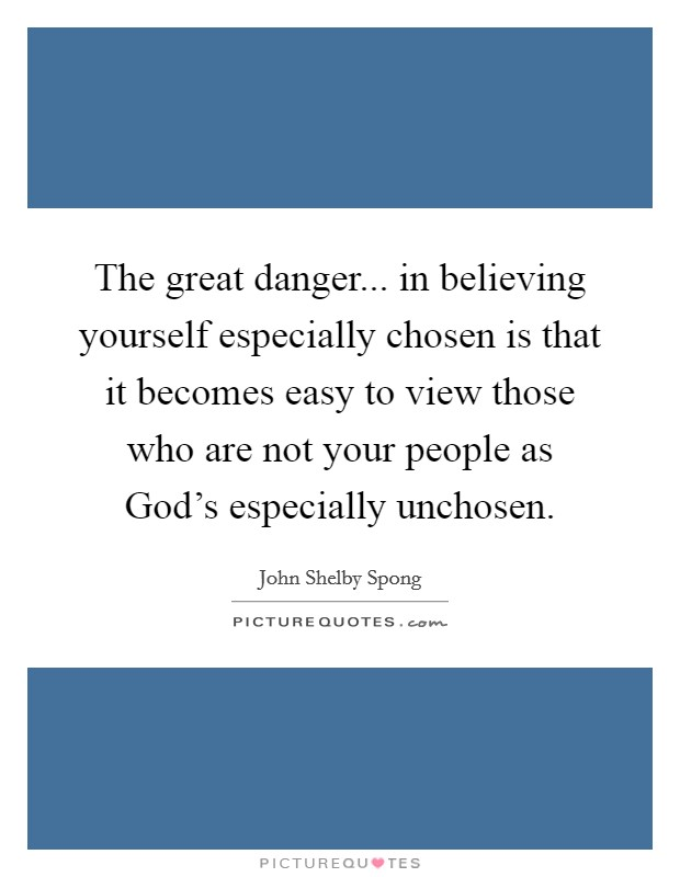 The great danger... in believing yourself especially chosen is that it becomes easy to view those who are not your people as God's especially unchosen Picture Quote #1