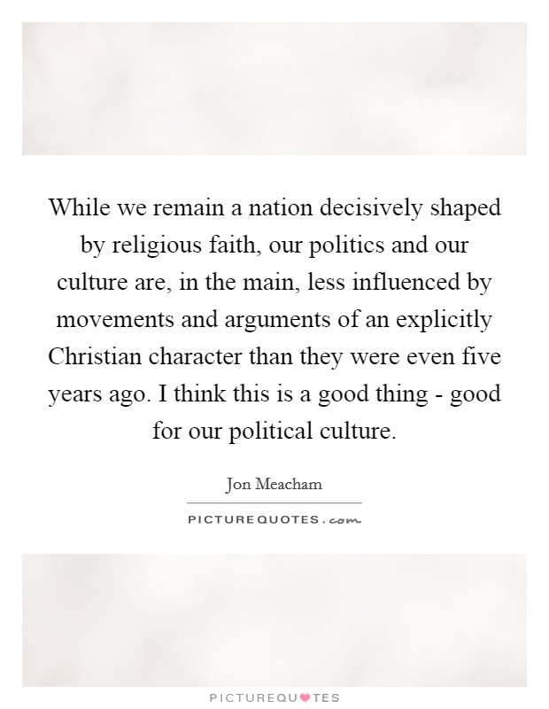 While we remain a nation decisively shaped by religious faith, our politics and our culture are, in the main, less influenced by movements and arguments of an explicitly Christian character than they were even five years ago. I think this is a good thing - good for our political culture Picture Quote #1