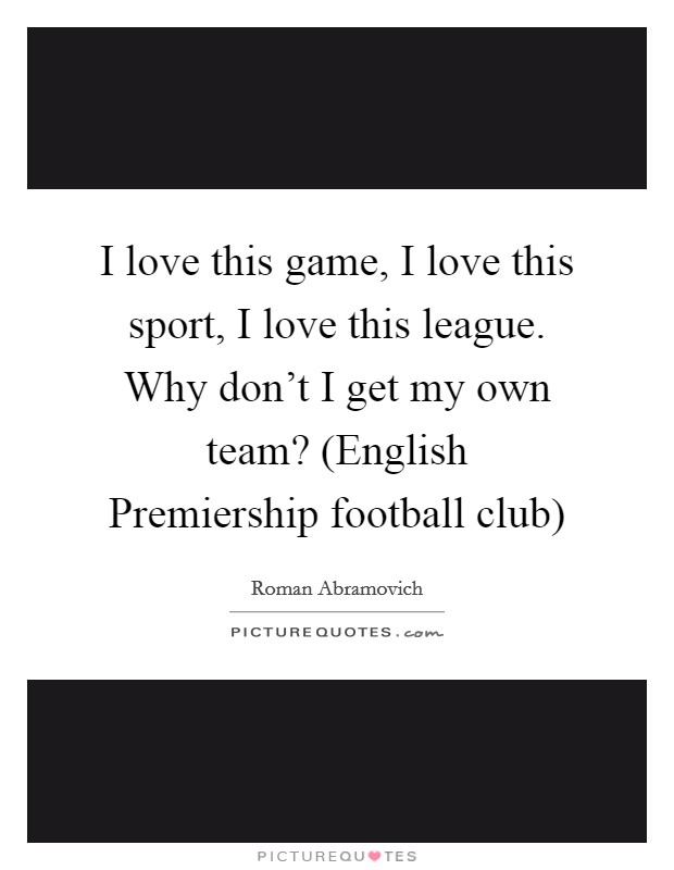 I love this game, I love this sport, I love this league. Why don't I get my own team? (English Premiership football club) Picture Quote #1