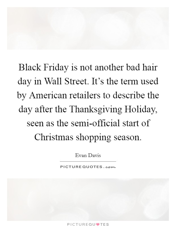Black Friday is not another bad hair day in Wall Street. It's the term used by American retailers to describe the day after the Thanksgiving Holiday, seen as the semi-official start of Christmas shopping season Picture Quote #1