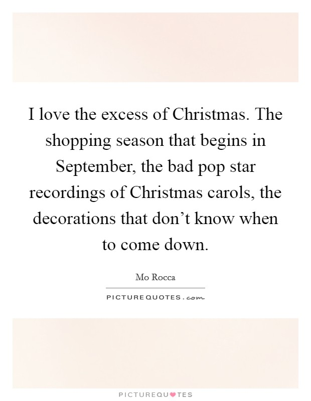 I love the excess of Christmas. The shopping season that begins in September, the bad pop star recordings of Christmas carols, the decorations that don't know when to come down Picture Quote #1