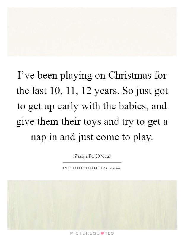 I've been playing on Christmas for the last 10, 11, 12 years. So just got to get up early with the babies, and give them their toys and try to get a nap in and just come to play Picture Quote #1