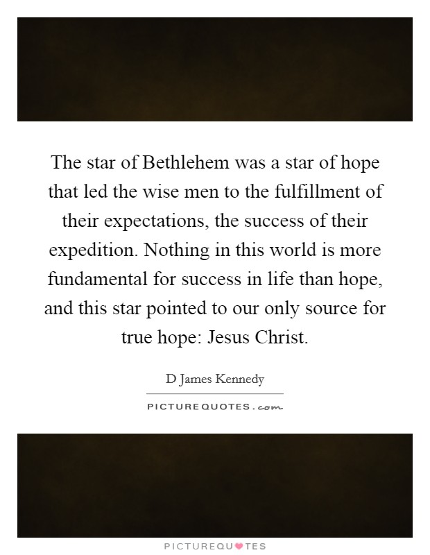 The star of Bethlehem was a star of hope that led the wise men to the fulfillment of their expectations, the success of their expedition. Nothing in this world is more fundamental for success in life than hope, and this star pointed to our only source for true hope: Jesus Christ Picture Quote #1