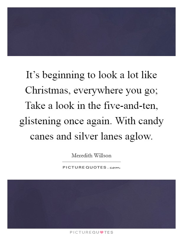 It's beginning to look a lot like Christmas, everywhere you go; Take a look in the five-and-ten, glistening once again. With candy canes and silver lanes aglow Picture Quote #1