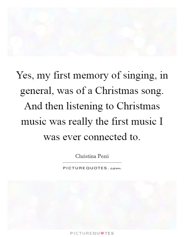 Yes, my first memory of singing, in general, was of a Christmas song. And then listening to Christmas music was really the first music I was ever connected to Picture Quote #1