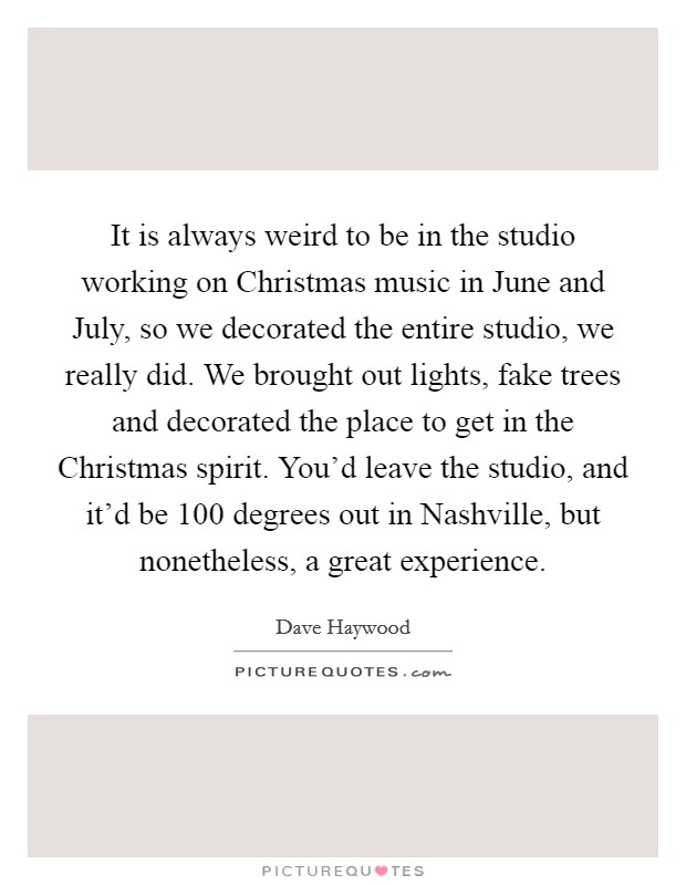 It is always weird to be in the studio working on Christmas music in June and July, so we decorated the entire studio, we really did. We brought out lights, fake trees and decorated the place to get in the Christmas spirit. You'd leave the studio, and it'd be 100 degrees out in Nashville, but nonetheless, a great experience Picture Quote #1