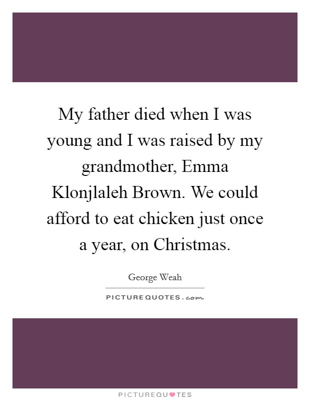 My father died when I was young and I was raised by my grandmother, Emma Klonjlaleh Brown. We could afford to eat chicken just once a year, on Christmas Picture Quote #1