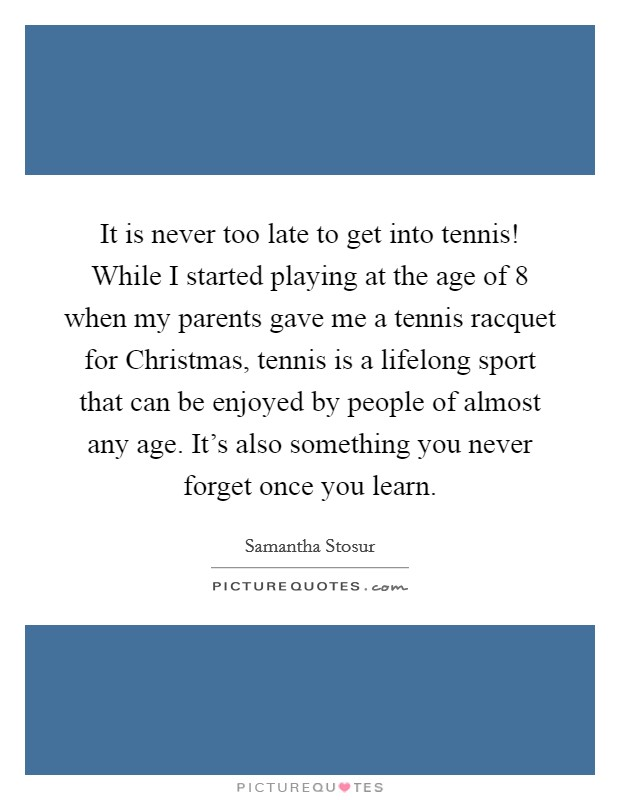 It is never too late to get into tennis! While I started playing at the age of 8 when my parents gave me a tennis racquet for Christmas, tennis is a lifelong sport that can be enjoyed by people of almost any age. It's also something you never forget once you learn Picture Quote #1