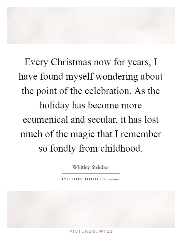 Every Christmas now for years, I have found myself wondering about the point of the celebration. As the holiday has become more ecumenical and secular, it has lost much of the magic that I remember so fondly from childhood Picture Quote #1