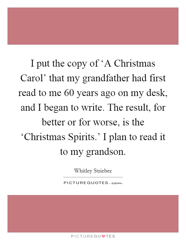 I put the copy of 'A Christmas Carol' that my grandfather had first read to me 60 years ago on my desk, and I began to write. The result, for better or for worse, is the 'Christmas Spirits.' I plan to read it to my grandson Picture Quote #1