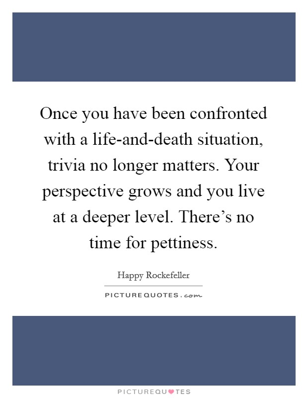Once you have been confronted with a life-and-death situation, trivia no longer matters. Your perspective grows and you live at a deeper level. There's no time for pettiness Picture Quote #1