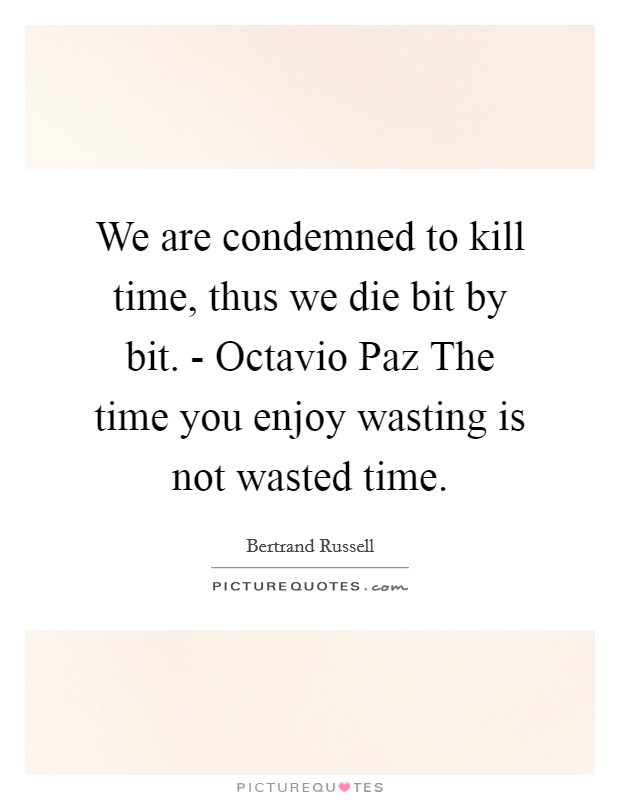 We are condemned to kill time, thus we die bit by bit. - Octavio Paz The time you enjoy wasting is not wasted time Picture Quote #1