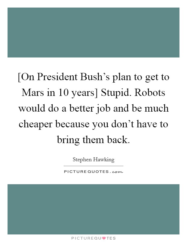 [On President Bush's plan to get to Mars in 10 years] Stupid. Robots would do a better job and be much cheaper because you don't have to bring them back Picture Quote #1