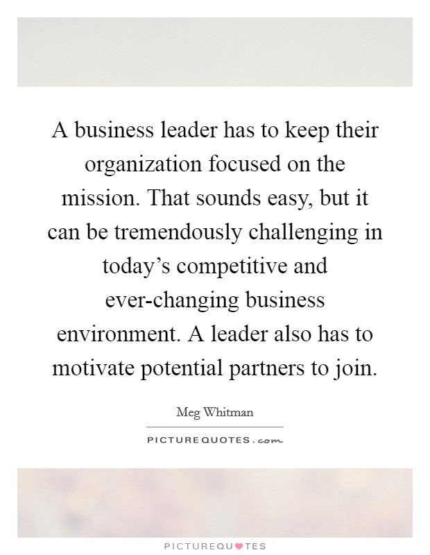 A business leader has to keep their organization focused on the mission. That sounds easy, but it can be tremendously challenging in today's competitive and ever-changing business environment. A leader also has to motivate potential partners to join Picture Quote #1
