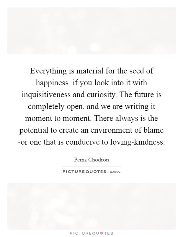 Everything is material for the seed of happiness, if you look into it with inquisitiveness and curiosity. The future is completely open, and we are writing it moment to moment. There always is the potential to create an environment of blame -or one that is conducive to loving-kindness Picture Quote #1
