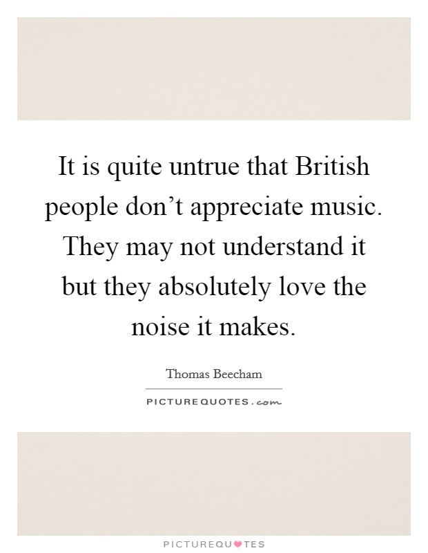 It is quite untrue that British people don't appreciate music. They may not understand it but they absolutely love the noise it makes Picture Quote #1