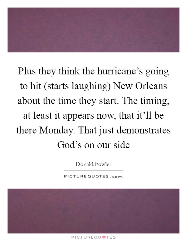 Plus they think the hurricane's going to hit (starts laughing) New Orleans about the time they start. The timing, at least it appears now, that it'll be there Monday. That just demonstrates God's on our side Picture Quote #1