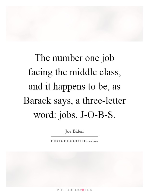 The number one job facing the middle class, and it happens to be, as Barack says, a three-letter word: jobs. J-O-B-S Picture Quote #1
