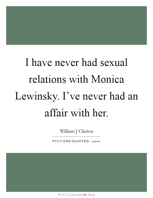 I have never had sexual relations with Monica Lewinsky. I've never had an affair with her Picture Quote #1