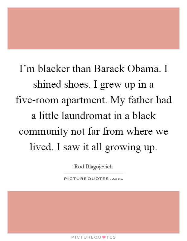 I'm blacker than Barack Obama. I shined shoes. I grew up in a five-room apartment. My father had a little laundromat in a black community not far from where we lived. I saw it all growing up Picture Quote #1