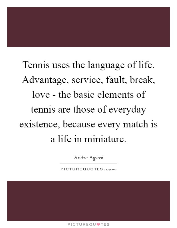 Tennis uses the language of life. Advantage, service, fault, break, love - the basic elements of tennis are those of everyday existence, because every match is a life in miniature Picture Quote #1